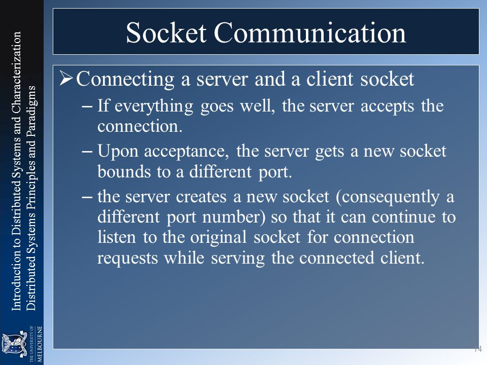 Introduction to Distributed Systems and Characterization Distributed Systems Principles and Paradigms Socket Communication  Connecting a server and a client socket – If everything goes well, the server accepts the connection.