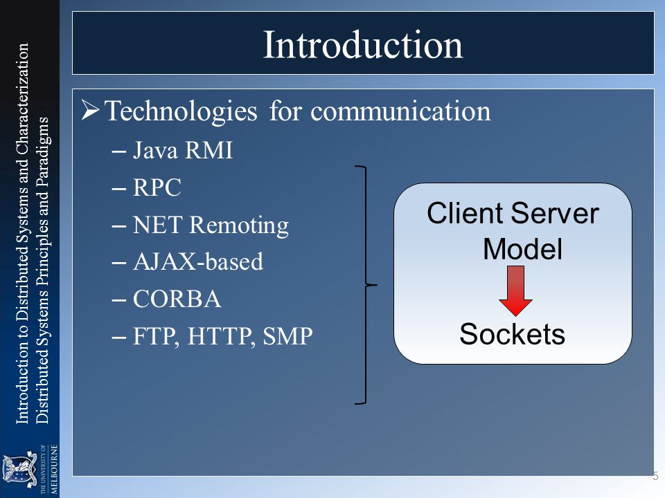 Introduction to Distributed Systems and Characterization Distributed Systems Principles and Paradigms Introduction  Technologies for communication – Java RMI – RPC – NET Remoting – AJAX-based – CORBA – FTP, HTTP, SMP 5 Client Server Model Sockets