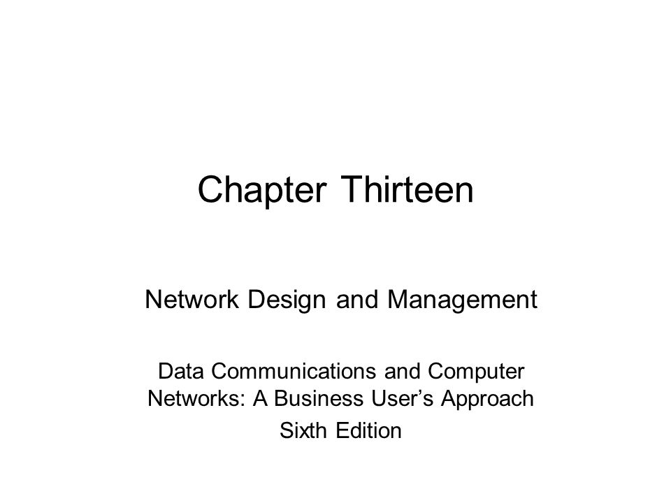 Chapter Thirteen Network Design and Management Data Communications and Computer Networks: A Business User's Approach Sixth Edition
