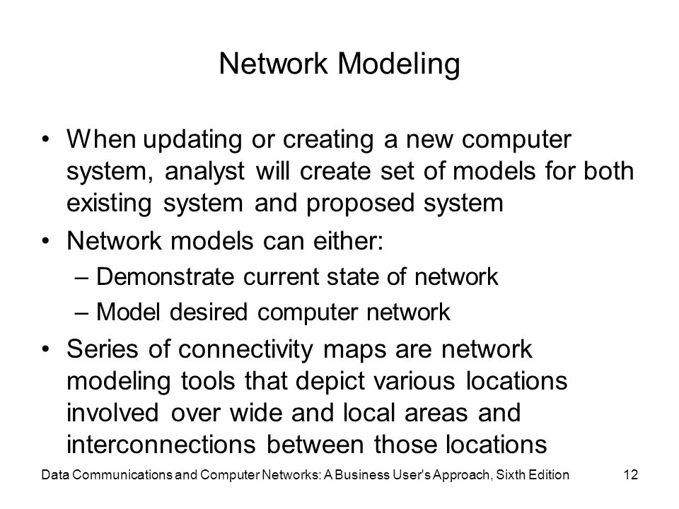 Data Communications and Computer Networks: A Business User s Approach, Sixth Edition12 Network Modeling When updating or creating a new computer system, analyst will create set of models for both existing system and proposed system Network models can either: –Demonstrate current state of network –Model desired computer network Series of connectivity maps are network modeling tools that depict various locations involved over wide and local areas and interconnections between those locations