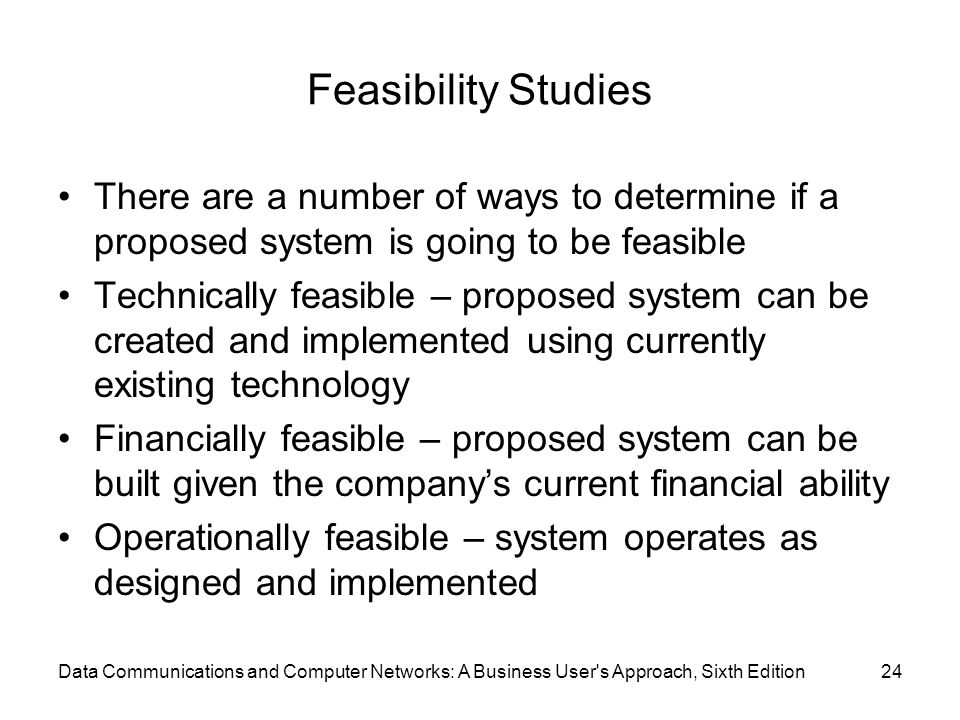 Data Communications and Computer Networks: A Business User s Approach, Sixth Edition24 Feasibility Studies There are a number of ways to determine if a proposed system is going to be feasible Technically feasible – proposed system can be created and implemented using currently existing technology Financially feasible – proposed system can be built given the company's current financial ability Operationally feasible – system operates as designed and implemented