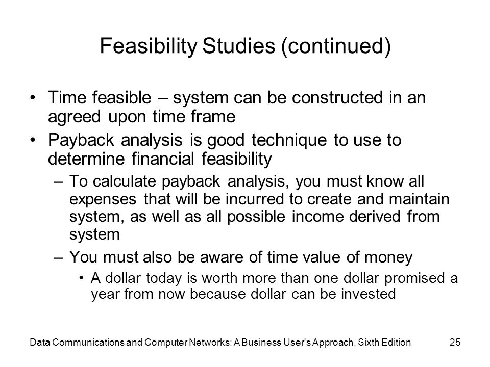 Data Communications and Computer Networks: A Business User s Approach, Sixth Edition25 Feasibility Studies (continued) Time feasible – system can be constructed in an agreed upon time frame Payback analysis is good technique to use to determine financial feasibility –To calculate payback analysis, you must know all expenses that will be incurred to create and maintain system, as well as all possible income derived from system –You must also be aware of time value of money A dollar today is worth more than one dollar promised a year from now because dollar can be invested