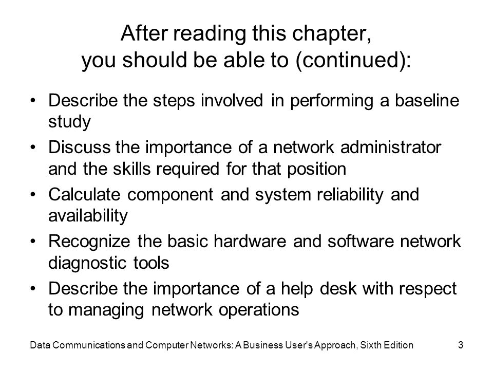 Data Communications and Computer Networks: A Business User s Approach, Sixth Edition3 After reading this chapter, you should be able to (continued): Describe the steps involved in performing a baseline study Discuss the importance of a network administrator and the skills required for that position Calculate component and system reliability and availability Recognize the basic hardware and software network diagnostic tools Describe the importance of a help desk with respect to managing network operations
