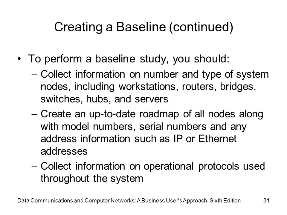 Data Communications and Computer Networks: A Business User s Approach, Sixth Edition31 Creating a Baseline (continued) To perform a baseline study, you should: –Collect information on number and type of system nodes, including workstations, routers, bridges, switches, hubs, and servers –Create an up-to-date roadmap of all nodes along with model numbers, serial numbers and any address information such as IP or Ethernet addresses –Collect information on operational protocols used throughout the system