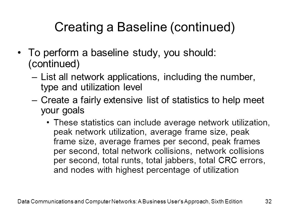 Data Communications and Computer Networks: A Business User s Approach, Sixth Edition32 Creating a Baseline (continued) To perform a baseline study, you should: (continued) –List all network applications, including the number, type and utilization level –Create a fairly extensive list of statistics to help meet your goals These statistics can include average network utilization, peak network utilization, average frame size, peak frame size, average frames per second, peak frames per second, total network collisions, network collisions per second, total runts, total jabbers, total CRC errors, and nodes with highest percentage of utilization