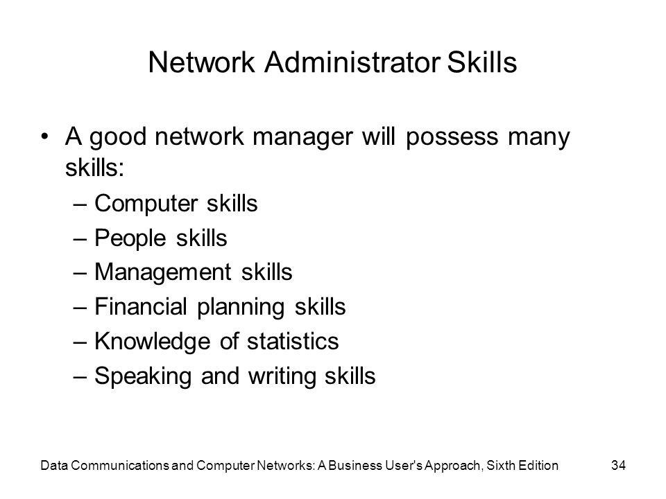 Data Communications and Computer Networks: A Business User s Approach, Sixth Edition34 Network Administrator Skills A good network manager will possess many skills: –Computer skills –People skills –Management skills –Financial planning skills –Knowledge of statistics –Speaking and writing skills