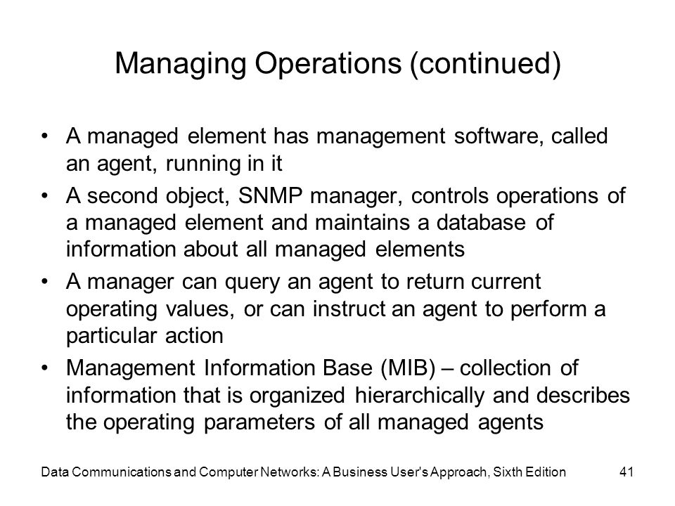 Data Communications and Computer Networks: A Business User s Approach, Sixth Edition41 Managing Operations (continued) A managed element has management software, called an agent, running in it A second object, SNMP manager, controls operations of a managed element and maintains a database of information about all managed elements A manager can query an agent to return current operating values, or can instruct an agent to perform a particular action Management Information Base (MIB) – collection of information that is organized hierarchically and describes the operating parameters of all managed agents
