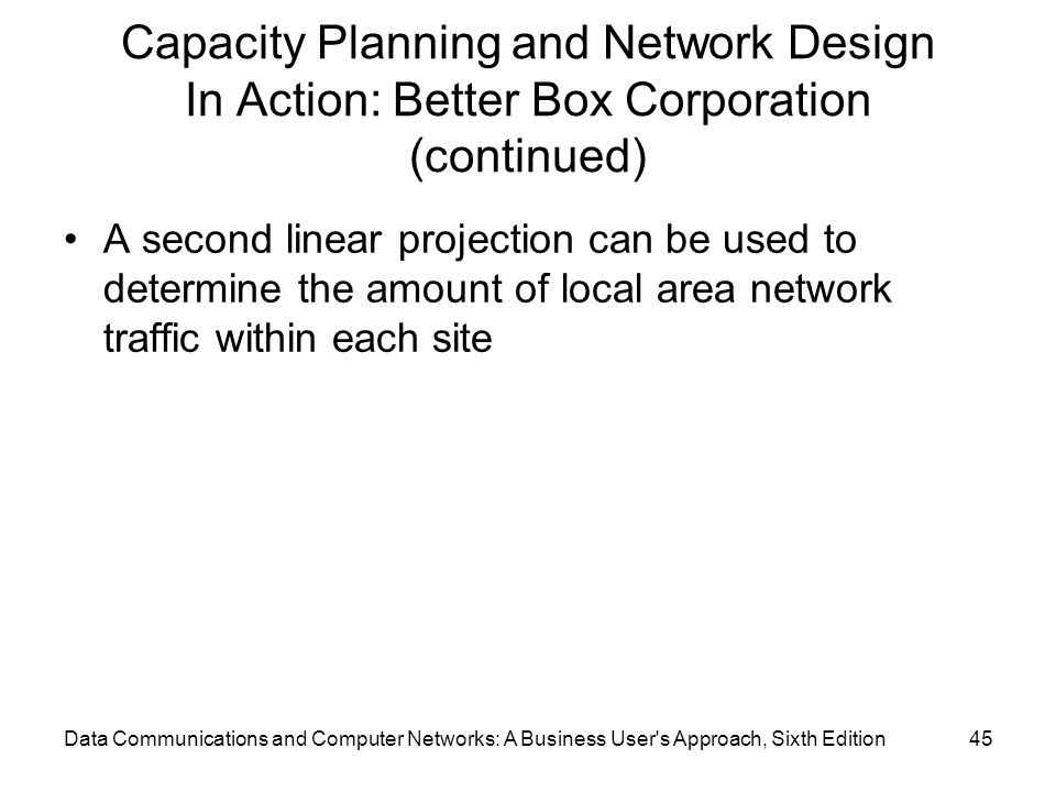 Data Communications and Computer Networks: A Business User s Approach, Sixth Edition45 Capacity Planning and Network Design In Action: Better Box Corporation (continued) A second linear projection can be used to determine the amount of local area network traffic within each site