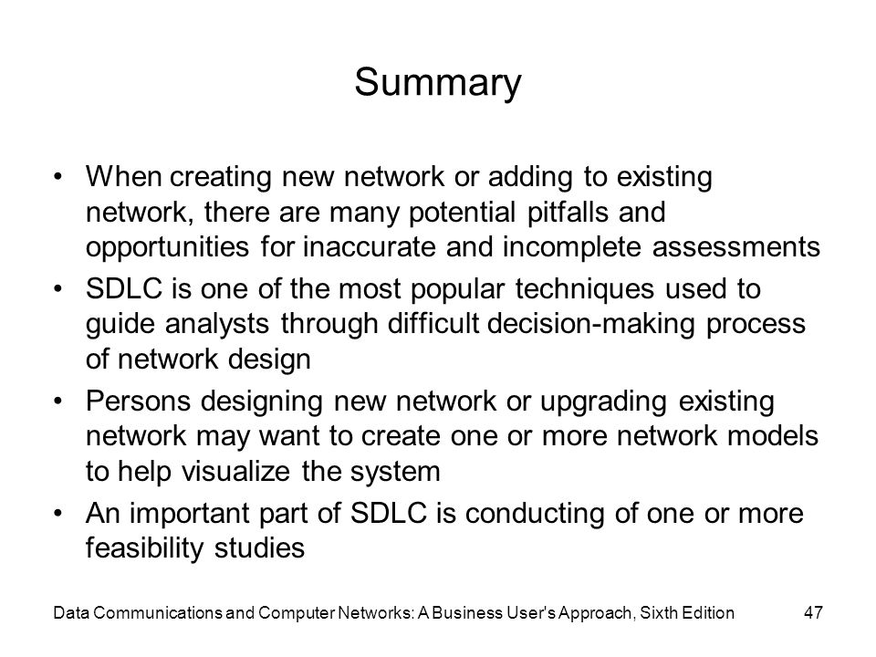 Data Communications and Computer Networks: A Business User s Approach, Sixth Edition47 Summary When creating new network or adding to existing network, there are many potential pitfalls and opportunities for inaccurate and incomplete assessments SDLC is one of the most popular techniques used to guide analysts through difficult decision-making process of network design Persons designing new network or upgrading existing network may want to create one or more network models to help visualize the system An important part of SDLC is conducting of one or more feasibility studies