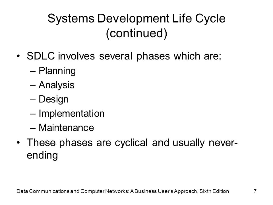 Data Communications and Computer Networks: A Business User s Approach, Sixth Edition7 Systems Development Life Cycle (continued) SDLC involves several phases which are: –Planning –Analysis –Design –Implementation –Maintenance These phases are cyclical and usually never- ending