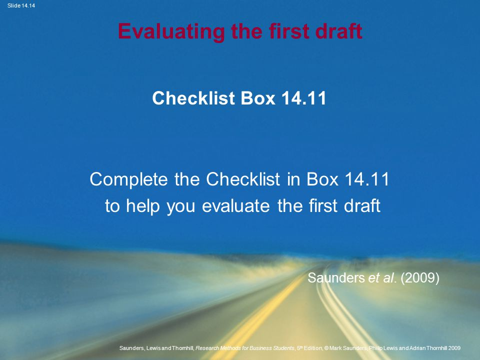 Slide Saunders, Lewis and Thornhill, Research Methods for Business Students, 5 th Edition, © Mark Saunders, Philip Lewis and Adrian Thornhill 2009 Evaluating the first draft Checklist Box Complete the Checklist in Box to help you evaluate the first draft Saunders et al.
