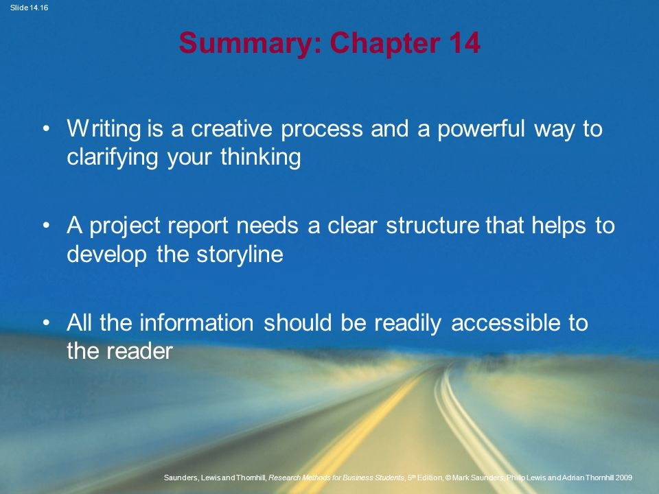 Slide Saunders, Lewis and Thornhill, Research Methods for Business Students, 5 th Edition, © Mark Saunders, Philip Lewis and Adrian Thornhill 2009 Summary: Chapter 14 Writing is a creative process and a powerful way to clarifying your thinking A project report needs a clear structure that helps to develop the storyline All the information should be readily accessible to the reader
