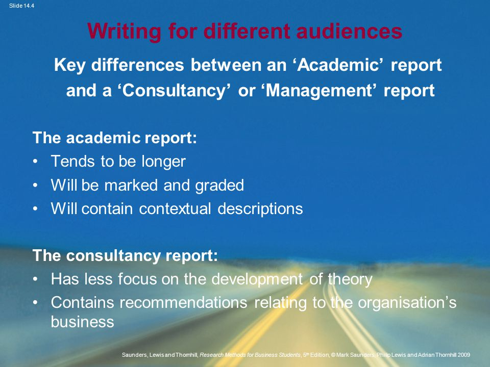 Slide 14.4 Saunders, Lewis and Thornhill, Research Methods for Business Students, 5 th Edition, © Mark Saunders, Philip Lewis and Adrian Thornhill 2009 Writing for different audiences Key differences between an 'Academic' report and a 'Consultancy' or 'Management' report The academic report: Tends to be longer Will be marked and graded Will contain contextual descriptions The consultancy report: Has less focus on the development of theory Contains recommendations relating to the organisation's business