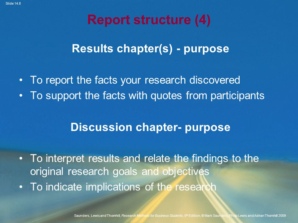 Slide 14.8 Saunders, Lewis and Thornhill, Research Methods for Business Students, 5 th Edition, © Mark Saunders, Philip Lewis and Adrian Thornhill 2009 Report structure (4) Results chapter(s) - purpose To report the facts your research discovered To support the facts with quotes from participants Discussion chapter- purpose To interpret results and relate the findings to the original research goals and objectives To indicate implications of the research