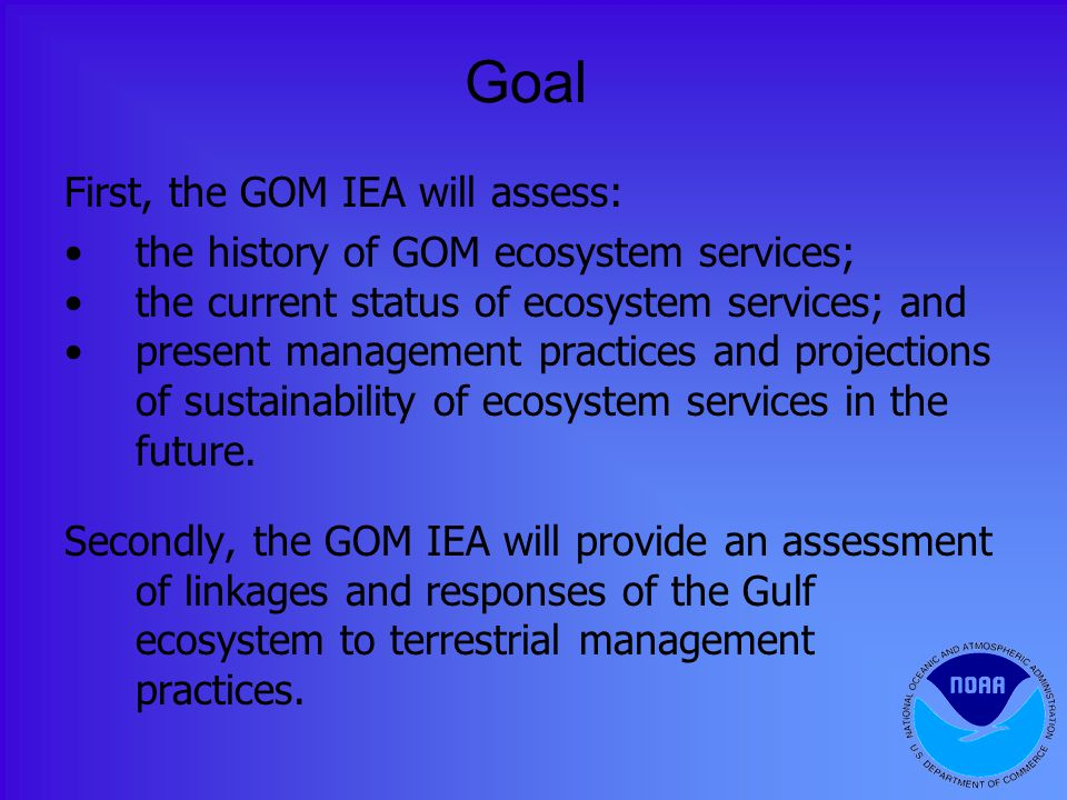 Goal First, the GOM IEA will assess: the history of GOM ecosystem services; the current status of ecosystem services; and present management practices and projections of sustainability of ecosystem services in the future.