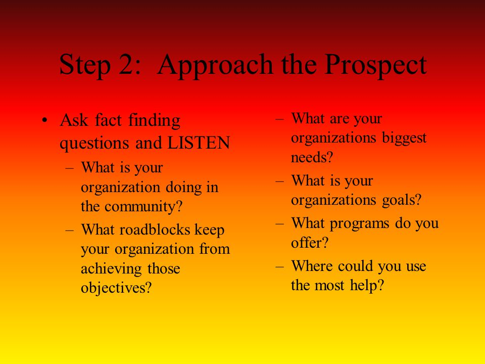 Step 2: Approach the Prospect Ask fact finding questions and LISTEN –What is your organization doing in the community.