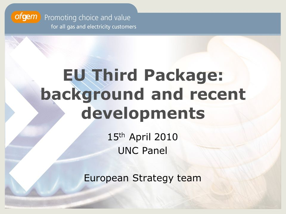 EU Third Package: background and recent developments 15 th April 2010 UNC Panel European Strategy team