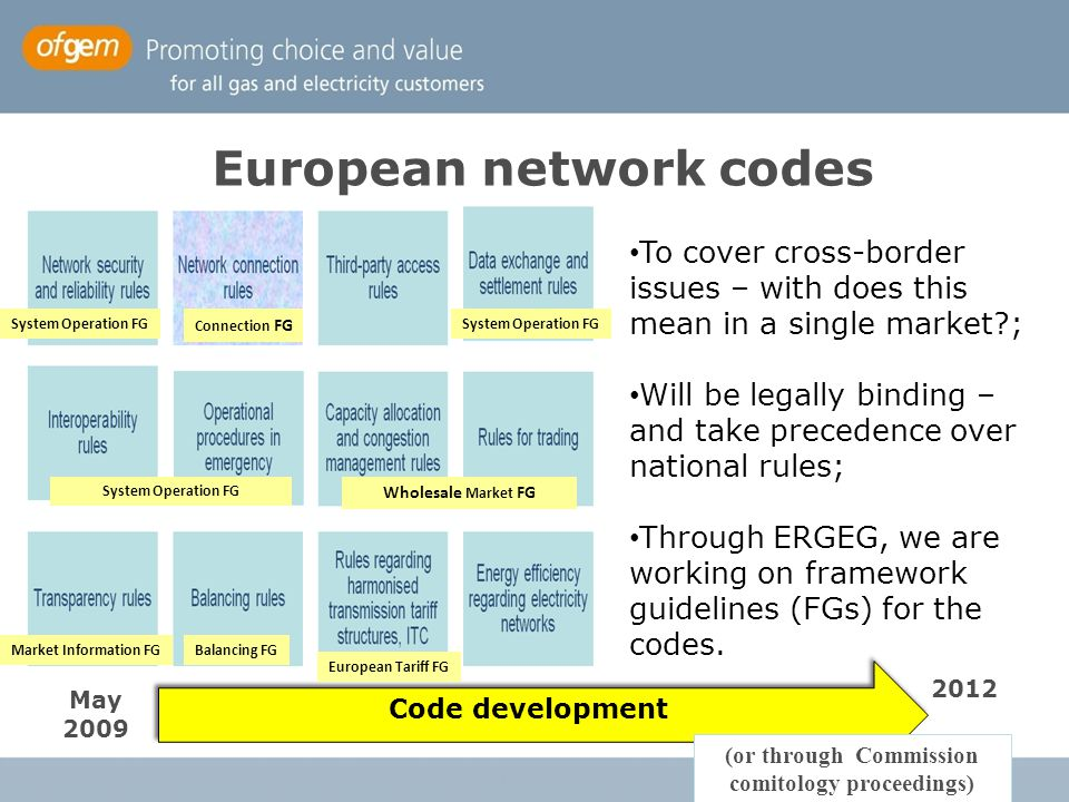 3 To cover cross-border issues – with does this mean in a single market ; Will be legally binding – and take precedence over national rules; Through ERGEG, we are working on framework guidelines (FGs) for the codes.
