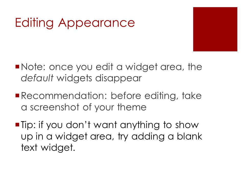 Editing Appearance  Note: once you edit a widget area, the default widgets disappear  Recommendation: before editing, take a screenshot of your theme  Tip: if you don't want anything to show up in a widget area, try adding a blank text widget.