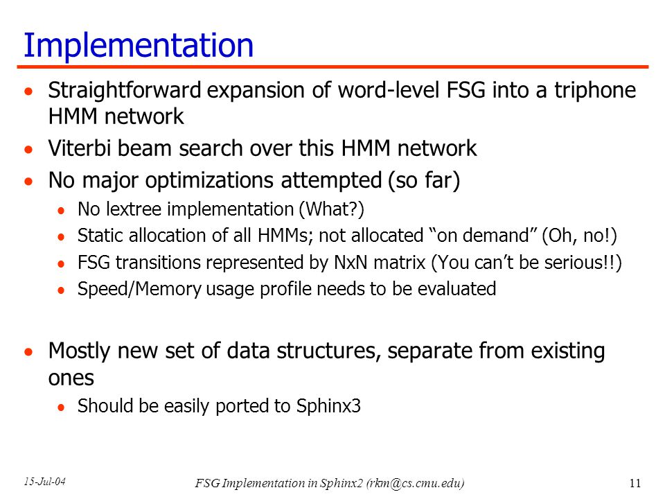 15-Jul-04 FSG Implementation in Sphinx2 Implementation  Straightforward expansion of word-level FSG into a triphone HMM network  Viterbi beam search over this HMM network  No major optimizations attempted (so far)  No lextree implementation (What )  Static allocation of all HMMs; not allocated on demand (Oh, no!)  FSG transitions represented by NxN matrix (You can't be serious!!)  Speed/Memory usage profile needs to be evaluated  Mostly new set of data structures, separate from existing ones  Should be easily ported to Sphinx3
