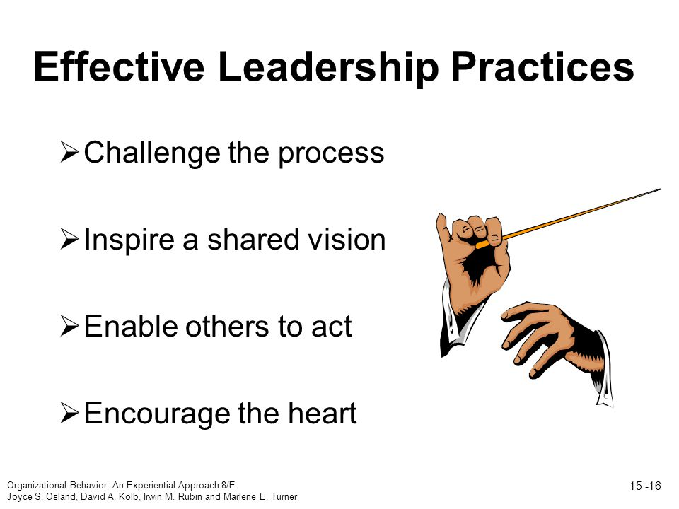 Effective Leadership Practices  Challenge the process  Inspire a shared vision  Enable others to act  Encourage the heart Organizational Behavior: An Experiential Approach 8/E Joyce S.