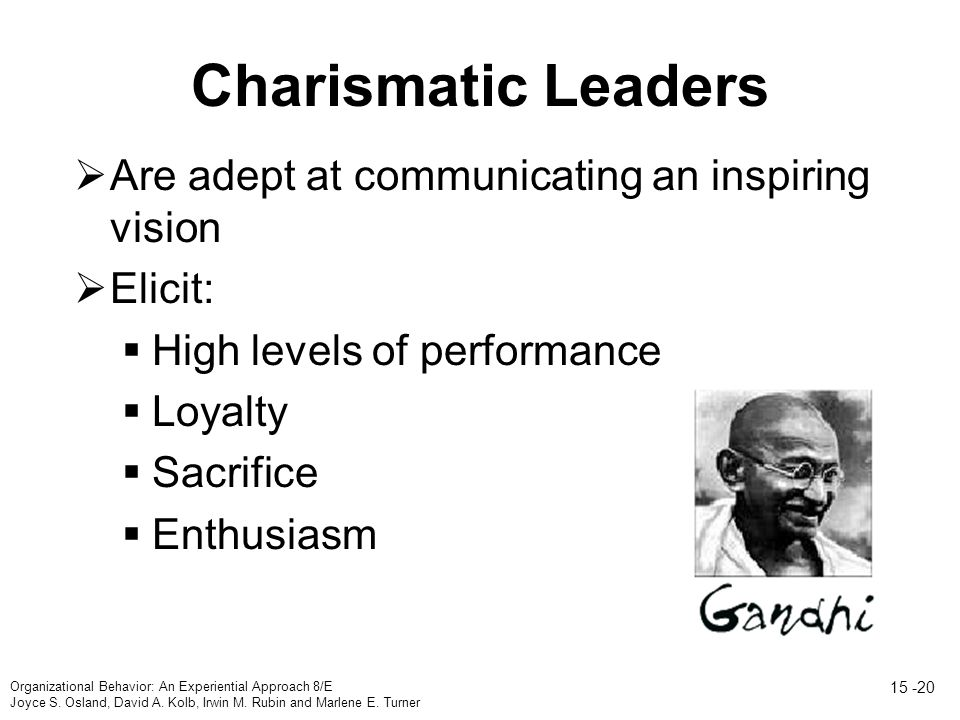 Charismatic Leaders  Are adept at communicating an inspiring vision  Elicit:  High levels of performance  Loyalty  Sacrifice  Enthusiasm Organizational Behavior: An Experiential Approach 8/E Joyce S.