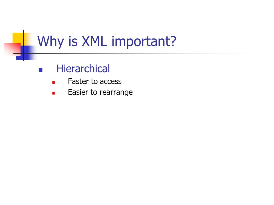 Why is XML important Hierarchical Faster to access Easier to rearrange