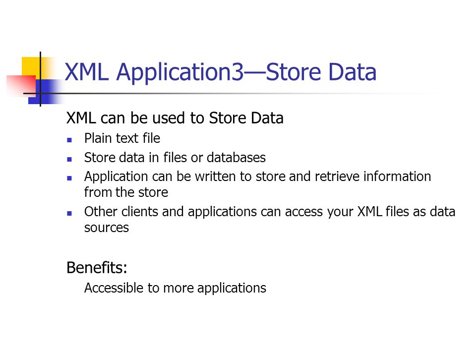 XML Application3—Store Data XML can be used to Store Data Plain text file Store data in files or databases Application can be written to store and retrieve information from the store Other clients and applications can access your XML files as data sources Benefits: Accessible to more applications