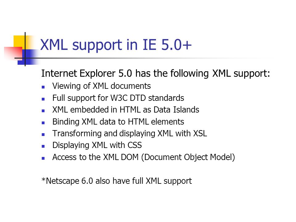 XML support in IE 5.0+ Internet Explorer 5.0 has the following XML support: Viewing of XML documents Full support for W3C DTD standards XML embedded in HTML as Data Islands Binding XML data to HTML elements Transforming and displaying XML with XSL Displaying XML with CSS Access to the XML DOM (Document Object Model) *Netscape 6.0 also have full XML support
