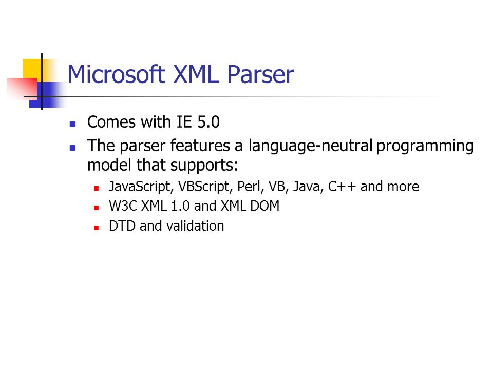 Microsoft XML Parser Comes with IE 5.0 The parser features a language-neutral programming model that supports: JavaScript, VBScript, Perl, VB, Java, C++ and more W3C XML 1.0 and XML DOM DTD and validation