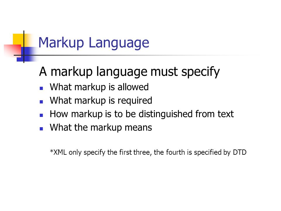 Markup Language A markup language must specify What markup is allowed What markup is required How markup is to be distinguished from text What the markup means *XML only specify the first three, the fourth is specified by DTD