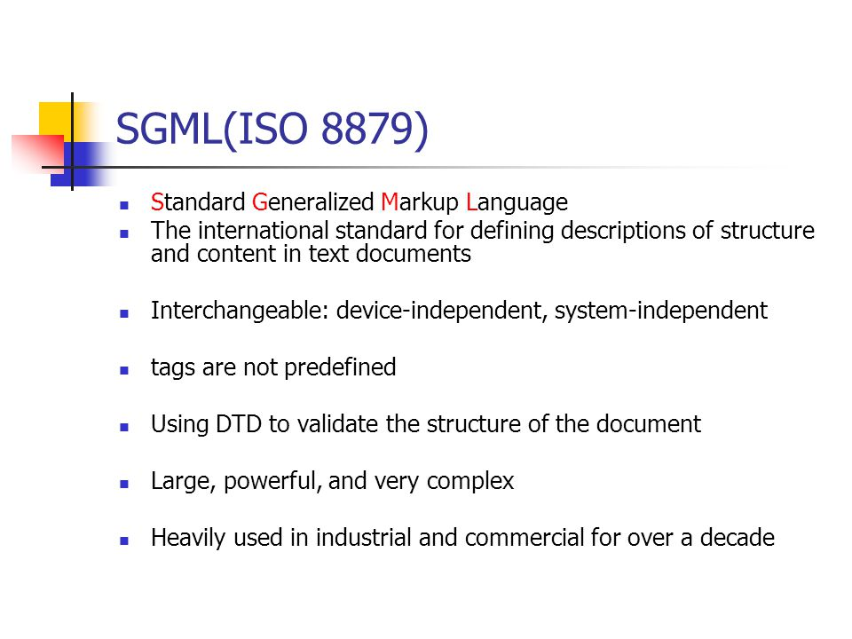 SGML(ISO 8879) Standard Generalized Markup Language The international standard for defining descriptions of structure and content in text documents Interchangeable: device-independent, system-independent tags are not predefined Using DTD to validate the structure of the document Large, powerful, and very complex Heavily used in industrial and commercial for over a decade