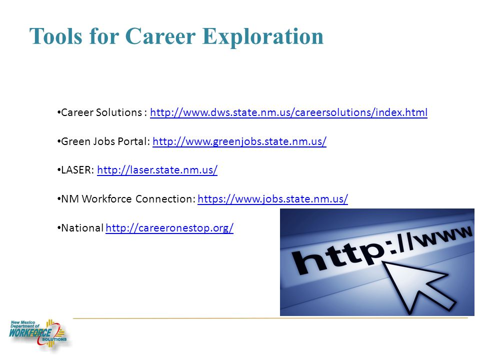 Tools for Career Exploration Career Solutions :   Green Jobs Portal:   LASER:   NM Workforce Connection:   National