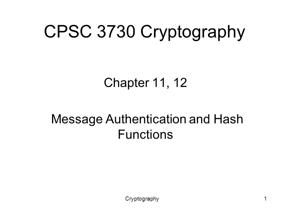 Cryptography1 CPSC 3730 Cryptography Chapter 11, 12 Message Authentication and Hash Functions