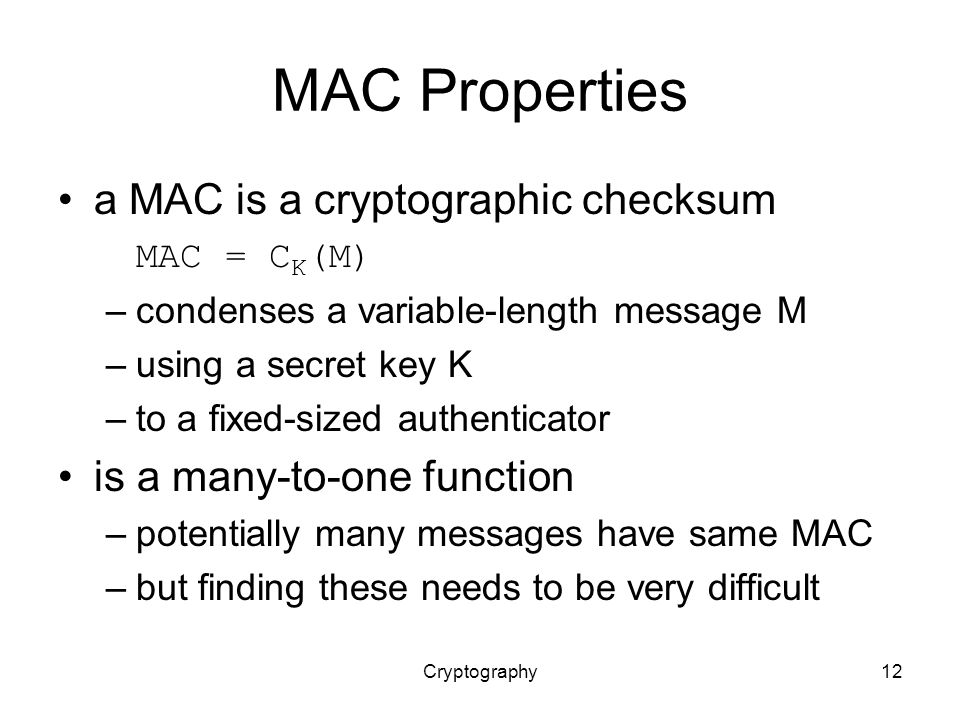 Cryptography12 MAC Properties a MAC is a cryptographic checksum MAC = C K (M) –condenses a variable-length message M –using a secret key K –to a fixed-sized authenticator is a many-to-one function –potentially many messages have same MAC –but finding these needs to be very difficult