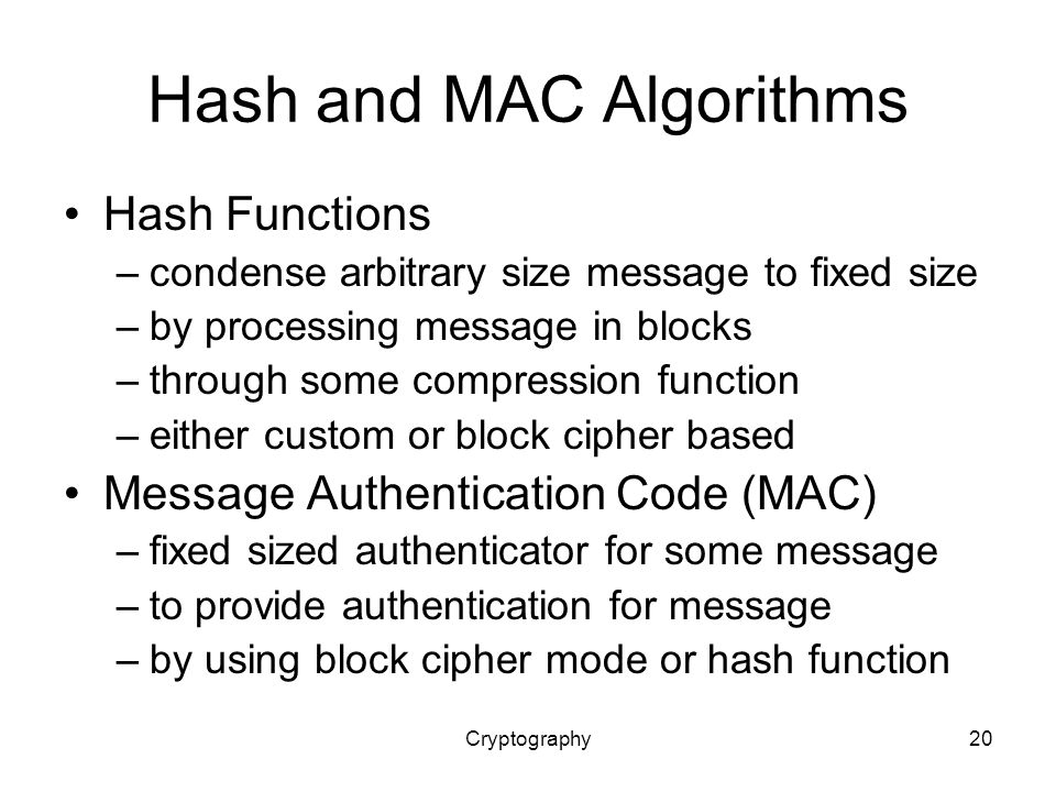 Cryptography20 Hash and MAC Algorithms Hash Functions –condense arbitrary size message to fixed size –by processing message in blocks –through some compression function –either custom or block cipher based Message Authentication Code (MAC) –fixed sized authenticator for some message –to provide authentication for message –by using block cipher mode or hash function