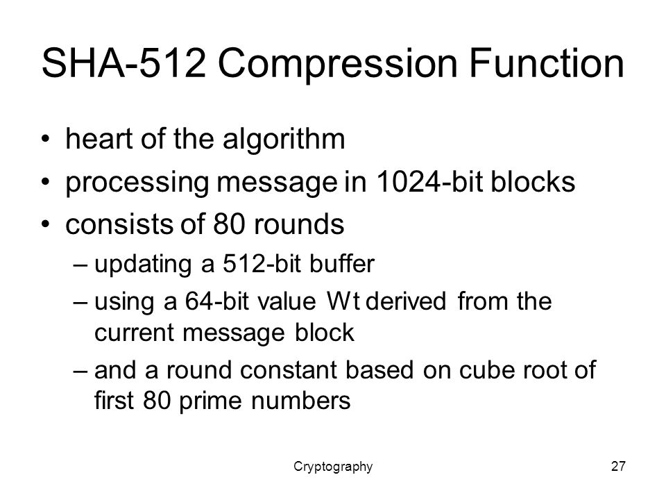 Cryptography27 SHA-512 Compression Function heart of the algorithm processing message in 1024-bit blocks consists of 80 rounds –updating a 512-bit buffer –using a 64-bit value Wt derived from the current message block –and a round constant based on cube root of first 80 prime numbers