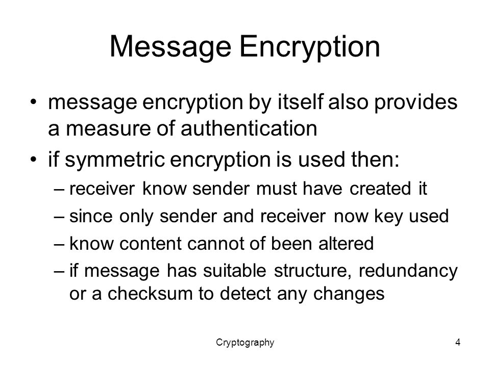Cryptography4 Message Encryption message encryption by itself also provides a measure of authentication if symmetric encryption is used then: –receiver know sender must have created it –since only sender and receiver now key used –know content cannot of been altered –if message has suitable structure, redundancy or a checksum to detect any changes