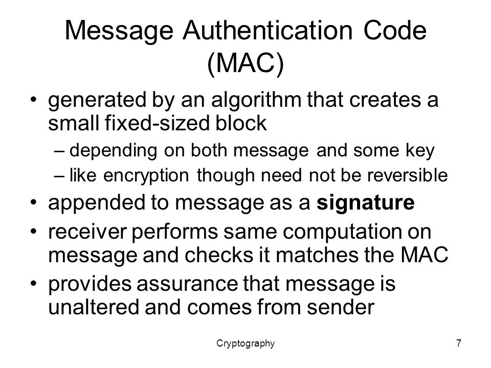 Cryptography7 Message Authentication Code (MAC) generated by an algorithm that creates a small fixed-sized block –depending on both message and some key –like encryption though need not be reversible appended to message as a signature receiver performs same computation on message and checks it matches the MAC provides assurance that message is unaltered and comes from sender
