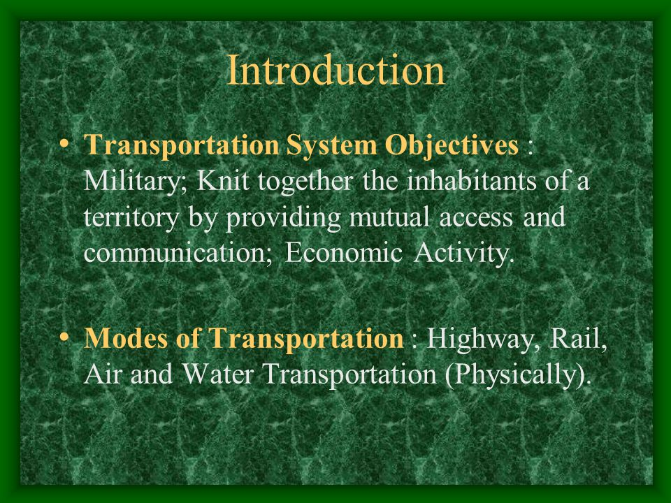 Introduction Transportation System Objectives : Military; Knit together the inhabitants of a territory by providing mutual access and communication; Economic Activity.
