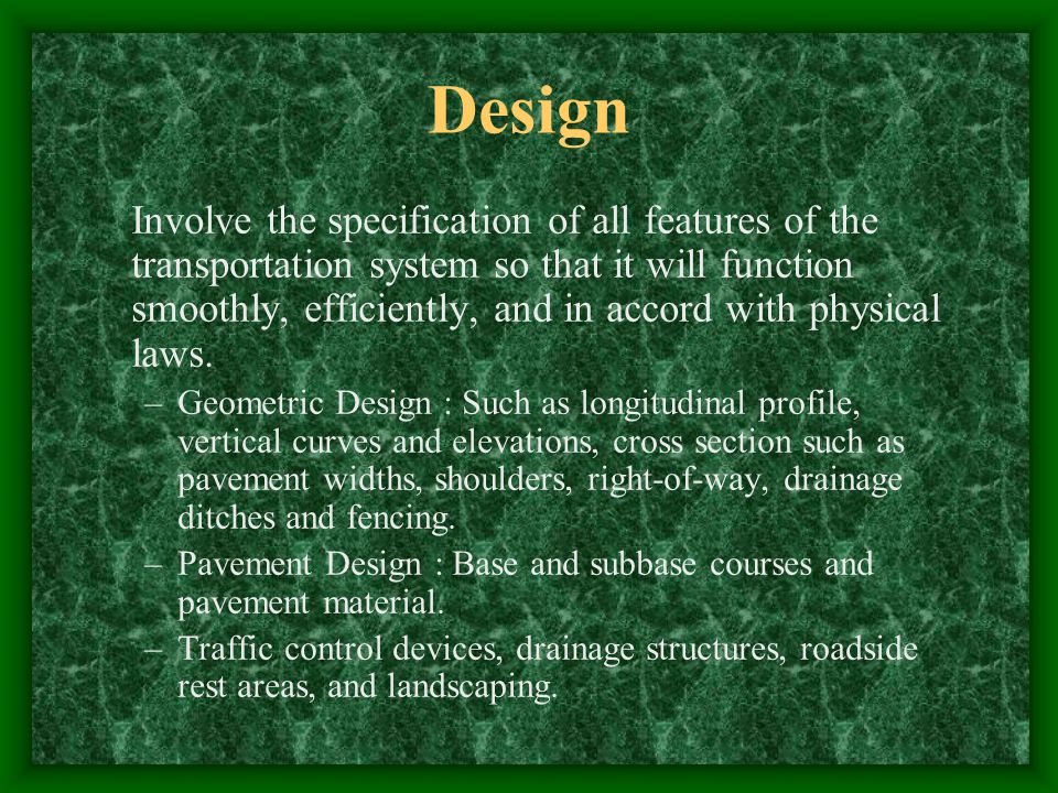 Design Involve the specification of all features of the transportation system so that it will function smoothly, efficiently, and in accord with physical laws.
