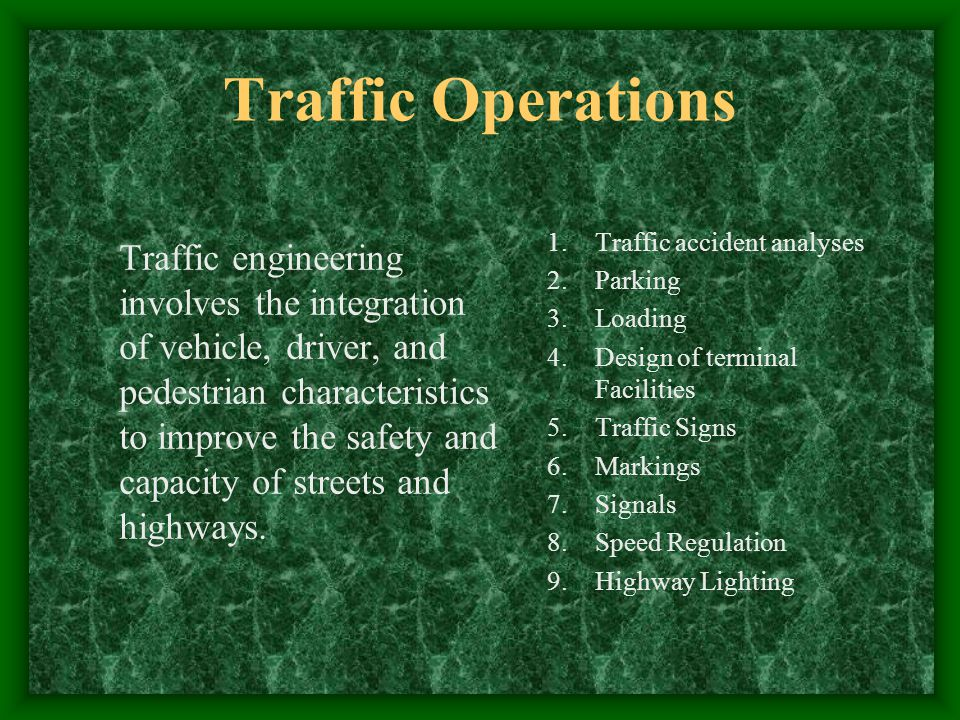Traffic Operations Traffic engineering involves the integration of vehicle, driver, and pedestrian characteristics to improve the safety and capacity of streets and highways.