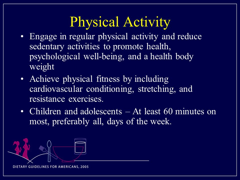 Physical Activity Engage in regular physical activity and reduce sedentary activities to promote health, psychological well-being, and a health body weight Achieve physical fitness by including cardiovascular conditioning, stretching, and resistance exercises.