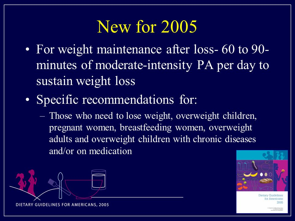 New for 2005 For weight maintenance after loss- 60 to 90- minutes of moderate-intensity PA per day to sustain weight loss Specific recommendations for: –Those who need to lose weight, overweight children, pregnant women, breastfeeding women, overweight adults and overweight children with chronic diseases and/or on medication