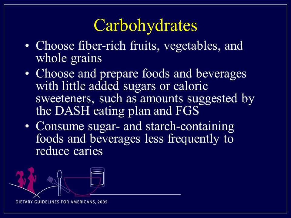 Carbohydrates Choose fiber-rich fruits, vegetables, and whole grains Choose and prepare foods and beverages with little added sugars or caloric sweeteners, such as amounts suggested by the DASH eating plan and FGS Consume sugar- and starch-containing foods and beverages less frequently to reduce caries