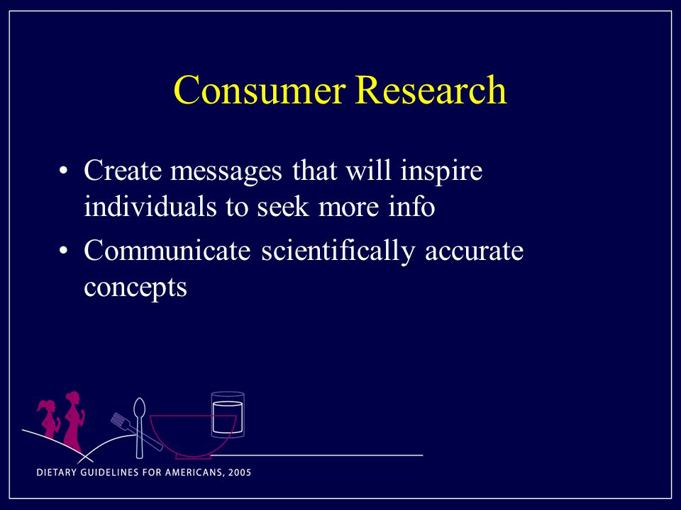 Consumer Research Create messages that will inspire individuals to seek more info Communicate scientifically accurate concepts