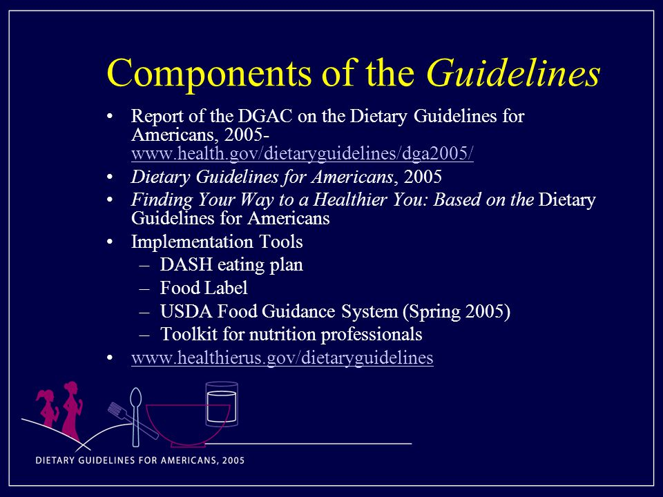 Components of the Guidelines Report of the DGAC on the Dietary Guidelines for Americans, Dietary Guidelines for Americans, 2005 Finding Your Way to a Healthier You: Based on the Dietary Guidelines for Americans Implementation Tools –DASH eating plan –Food Label –USDA Food Guidance System (Spring 2005) –Toolkit for nutrition professionals