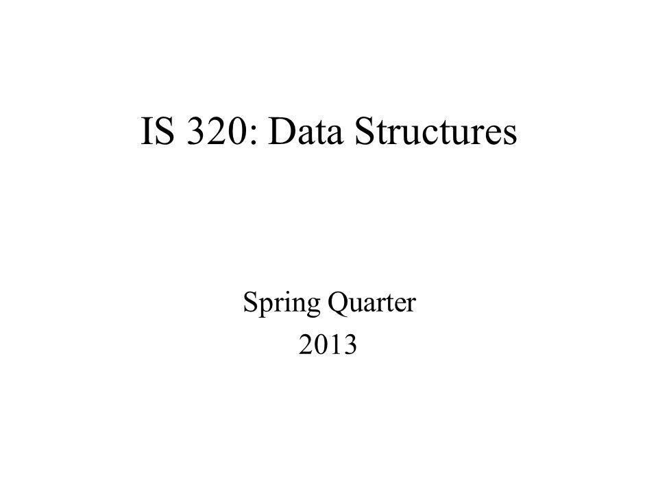 IS 320: Data Structures Spring Quarter 2013