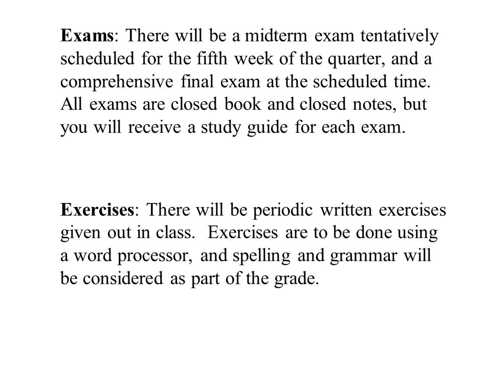 Exams: There will be a midterm exam tentatively scheduled for the fifth week of the quarter, and a comprehensive final exam at the scheduled time.