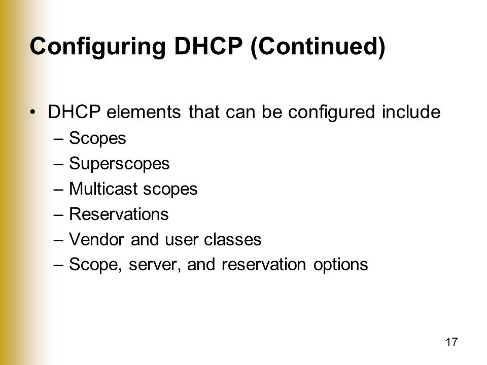 17 Configuring DHCP (Continued) DHCP elements that can be configured include –Scopes –Superscopes –Multicast scopes –Reservations –Vendor and user classes –Scope, server, and reservation options